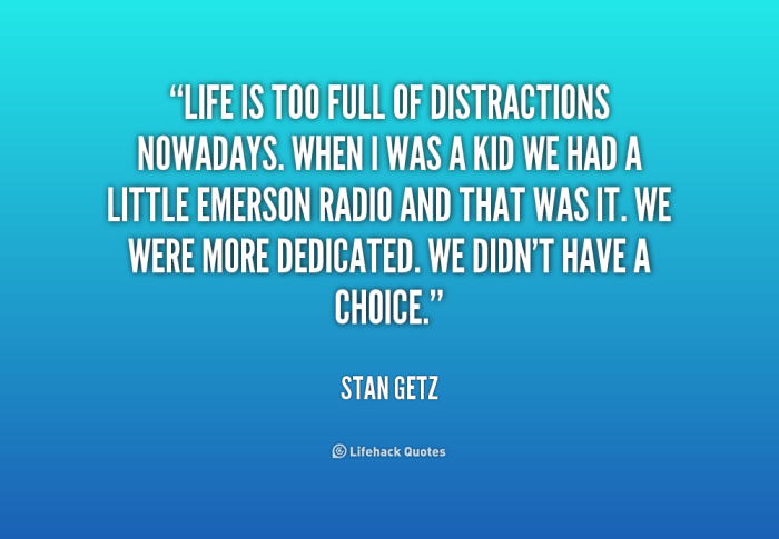quote-Stan-Getz-life-is-too-full-of-distractions-nowadays-179007_1